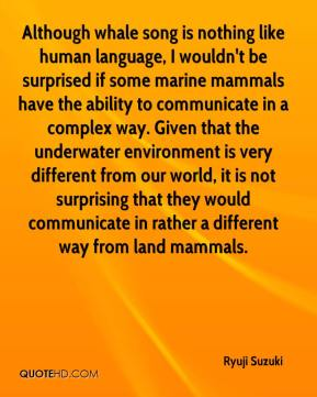 Ryuji Suzuki  - Although whale song is nothing like human language, I wouldn't be surprised if some marine mammals have the ability to communicate in a complex way. Given that the underwater environment is very different from our world, it is not surprising that they would communicate in rather a different way from land mammals.