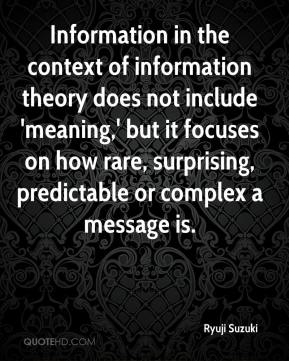 Ryuji Suzuki  - Information in the context of information theory does not include 'meaning,' but it focuses on how rare, surprising, predictable or complex a message is.