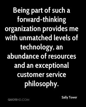 Sally Tower  - Being part of such a forward-thinking organization provides me with unmatched levels of technology, an abundance of resources and an exceptional customer service philosophy.