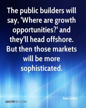 Sam Lieber  - The public builders will say, 'Where are growth opportunities?' and they'll head offshore. But then those markets will be more sophisticated.
