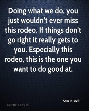 Sam Russell  - Doing what we do, you just wouldn't ever miss this rodeo. If things don't go right it really gets to you. Especially this rodeo, this is the one you want to do good at.