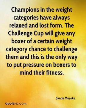 Sande Musoke  - Champions in the weight categories have always relaxed and lost form. The Challenge Cup will give any boxer of a certain weight category chance to challenge them and this is the only way to put pressure on boxers to mind their fitness.