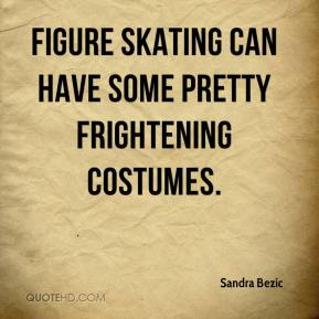 Sandra Bezic  - Figure skating can have some pretty frightening costumes.