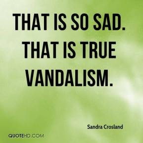 Sandra Crosland  - That is so sad. That is true vandalism.
