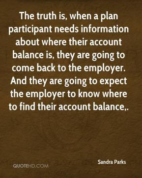 Sandra Parks  - The truth is, when a plan participant needs information about where their account balance is, they are going to come back to the employer. And they are going to expect the employer to know where to find their account balance.