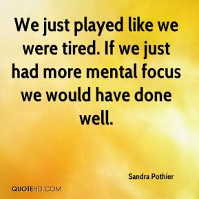 Sandra Pothier  - We just played like we were tired. If we just had more mental focus we would have done well.