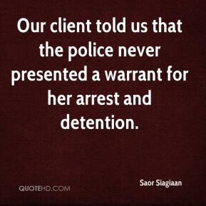 Our client told us that the police never presented a warrant for her arrest and detention.