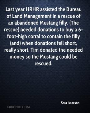 Sara Isaacson  - Last year HRHR assisted the Bureau of Land Management in a rescue of an abandoned Mustang filly. (The rescue) needed donations to buy a 6-foot-high corral to contain the filly (and) when donations fell short, really short, Tim donated the needed money so the Mustang could be rescued.