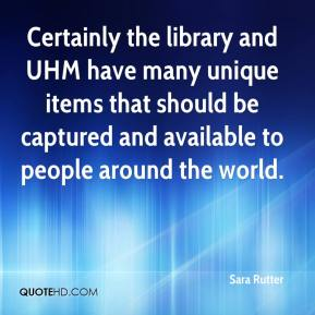 Sara Rutter  - Certainly the library and UHM have many unique items that should be captured and available to people around the world.