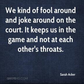 Sarah Acker  - We kind of fool around and joke around on the court. It keeps us in the game and not at each other's throats.