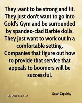 Sarah Zapolsky  - They want to be strong and fit. They just don't want to go into Gold's Gym and be surrounded by spandex-clad Barbie dolls. They just want to work out in a comfortable setting. Companies that figure out how to provide that service that appeals to boomers will be successful.