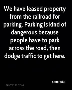 Scott Forke  - We have leased property from the railroad for parking. Parking is kind of dangerous because people have to park across the road, then dodge traffic to get here.