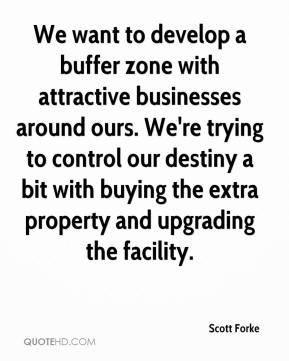 Scott Forke  - We want to develop a buffer zone with attractive businesses around ours. We're trying to control our destiny a bit with buying the extra property and upgrading the facility.