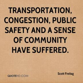 Scott Freitag  - Transportation, congestion, public safety and a sense of community have suffered.