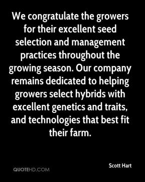 Scott Hart  - We congratulate the growers for their excellent seed selection and management practices throughout the growing season. Our company remains dedicated to helping growers select hybrids with excellent genetics and traits, and technologies that best fit their farm.