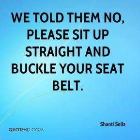 Shanti Sellz  - We told them no, please sit up straight and buckle your seat belt.