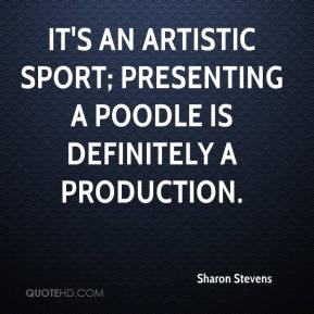 Sharon Stevens  - It's an artistic sport; presenting a poodle is definitely a production.
