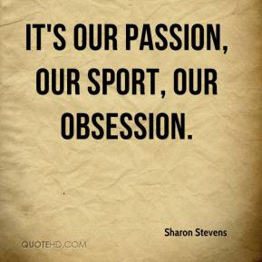 Sharon Stevens  - It's our passion, our sport, our obsession.