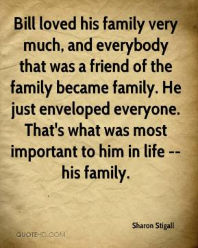 Sharon Stigall  - Bill loved his family very much, and everybody that was a friend of the family became family. He just enveloped everyone. That's what was most important to him in life -- his family.
