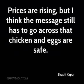 Shashi Kapur  - Prices are rising, but I think the message still has to go across that chicken and eggs are safe.