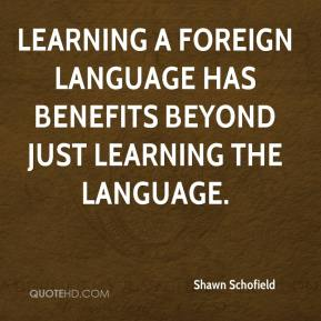 Shawn Schofield  - Learning a foreign language has benefits beyond just learning the language.