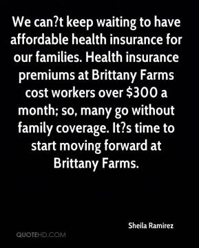 Sheila Ramirez  - We can?t keep waiting to have affordable health insurance for our families. Health insurance premiums at Brittany Farms cost workers over $300 a month; so, many go without family coverage. It?s time to start moving forward at Brittany Farms.
