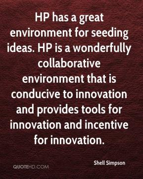 Shell Simpson  - HP has a great environment for seeding ideas. HP is a wonderfully collaborative environment that is conducive to innovation and provides tools for innovation and incentive for innovation.