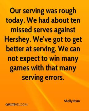 Shelly Byrn  - Our serving was rough today. We had about ten missed serves against Hershey. We've got to get better at serving. We can not expect to win many games with that many serving errors.