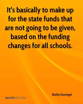 Shelly Korengel  - It's basically to make up for the state funds that are not going to be given, based on the funding changes for all schools.