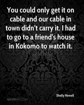 Shelly Newell  - You could only get it on cable and our cable in town didn't carry it. I had to go to a friend's house in Kokomo to watch it.