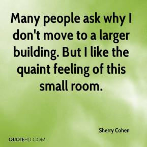 Sherry Cohen  - Many people ask why I don't move to a larger building. But I like the quaint feeling of this small room.