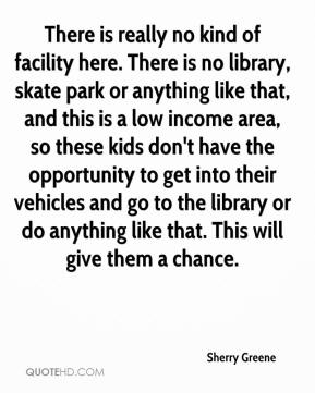 Sherry Greene  - There is really no kind of facility here. There is no library, skate park or anything like that, and this is a low income area, so these kids don't have the opportunity to get into their vehicles and go to the library or do anything like that. This will give them a chance.