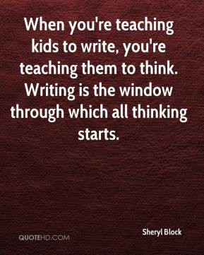 Sheryl Block  - When you're teaching kids to write, you're teaching them to think. Writing is the window through which all thinking starts.