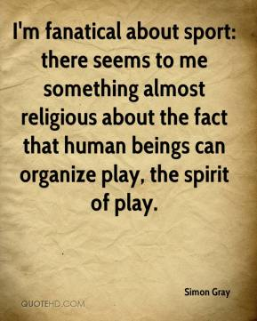 Simon Gray  - I'm fanatical about sport: there seems to me something almost religious about the fact that human beings can organize play, the spirit of play.