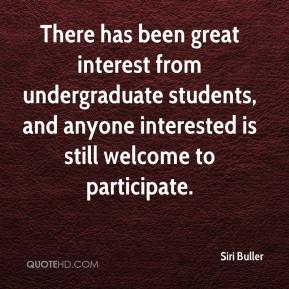 Siri Buller  - There has been great interest from undergraduate students, and anyone interested is still welcome to participate.