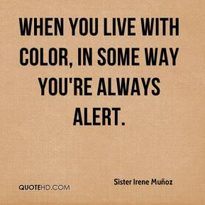 Sister Irene Muñoz  - When you live with color, in some way you're always alert.