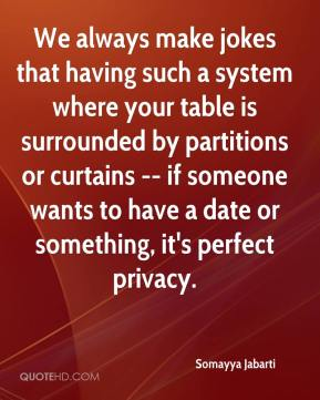 Somayya Jabarti  - We always make jokes that having such a system where your table is surrounded by partitions or curtains -- if someone wants to have a date or something, it's perfect privacy.