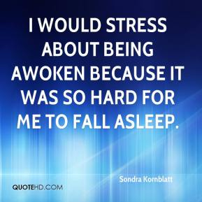 Sondra Kornblatt  - I would stress about being awoken because it was so hard for me to fall asleep.