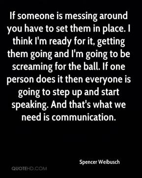 Spencer Weibusch  - If someone is messing around you have to set them in place. I think I'm ready for it, getting them going and I'm going to be screaming for the ball. If one person does it then everyone is going to step up and start speaking. And that's what we need is communication.