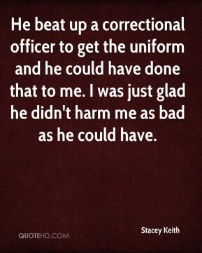 Stacey Keith  - He beat up a correctional officer to get the uniform and he could have done that to me. I was just glad he didn't harm me as bad as he could have.