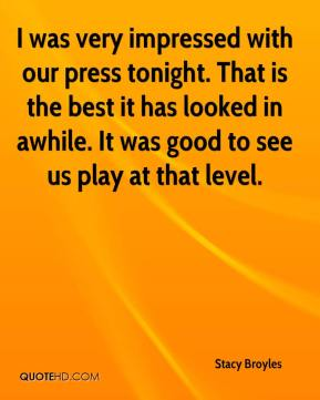 Stacy Broyles  - I was very impressed with our press tonight. That is the best it has looked in awhile. It was good to see us play at that level.