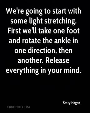 Stacy Hagan  - We're going to start with some light stretching. First we'll take one foot and rotate the ankle in one direction, then another. Release everything in your mind.