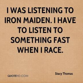 Stacy Thomas  - I was listening to Iron Maiden. I have to listen to something fast when I race.