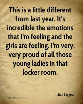 Stan Baggett  - This is a little different from last year. It's incredible the emotions that I'm feeling and the girls are feeling. I'm very, very proud of all those young ladies in that locker room.