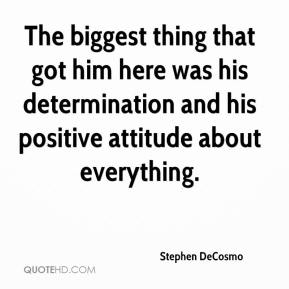 Stephen DeCosmo  - The biggest thing that got him here was his determination and his positive attitude about everything.