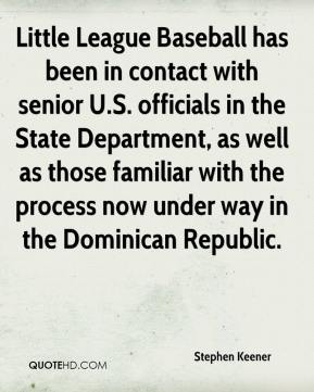 Stephen Keener  - Little League Baseball has been in contact with senior U.S. officials in the State Department, as well as those familiar with the process now under way in the Dominican Republic.