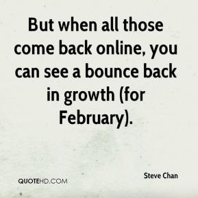 Steve Chan  - But when all those come back online, you can see a bounce back in growth (for February).