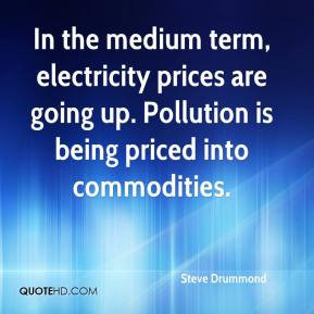 Steve Drummond  - In the medium term, electricity prices are going up. Pollution is being priced into commodities.