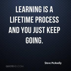 Learning is a lifetime process and you just keep going.