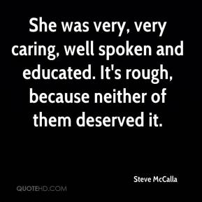 Steve McCalla  - She was very, very caring, well spoken and educated. It's rough, because neither of them deserved it.